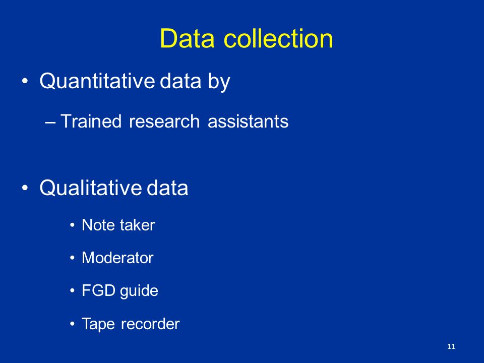 Data collection Quantitative data by –Trained research assistants Qualitative data Note taker Moderator FGD guide Tape recorder 11