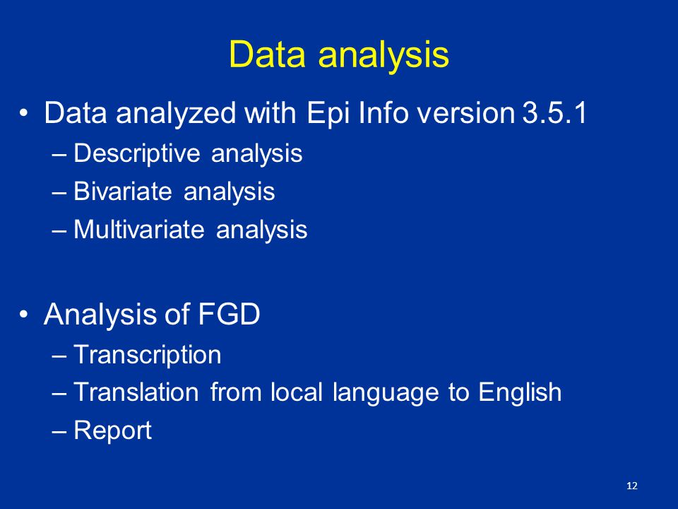 Data analysis Data analyzed with Epi Info version –Descriptive analysis –Bivariate analysis –Multivariate analysis Analysis of FGD –Transcription –Translation from local language to English –Report 12