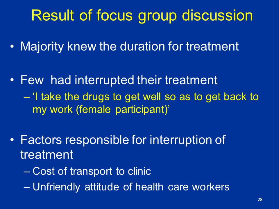 Result of focus group discussion Majority knew the duration for treatment Few had interrupted their treatment –'I take the drugs to get well so as to get back to my work (female participant)' Factors responsible for interruption of treatment –Cost of transport to clinic –Unfriendly attitude of health care workers 28