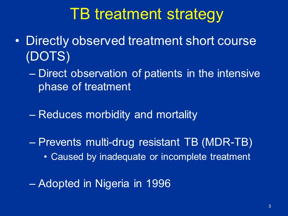 TB treatment strategy Directly observed treatment short course (DOTS) –Direct observation of patients in the intensive phase of treatment –Reduces morbidity and mortality –Prevents multi-drug resistant TB (MDR-TB) Caused by inadequate or incomplete treatment –Adopted in Nigeria in