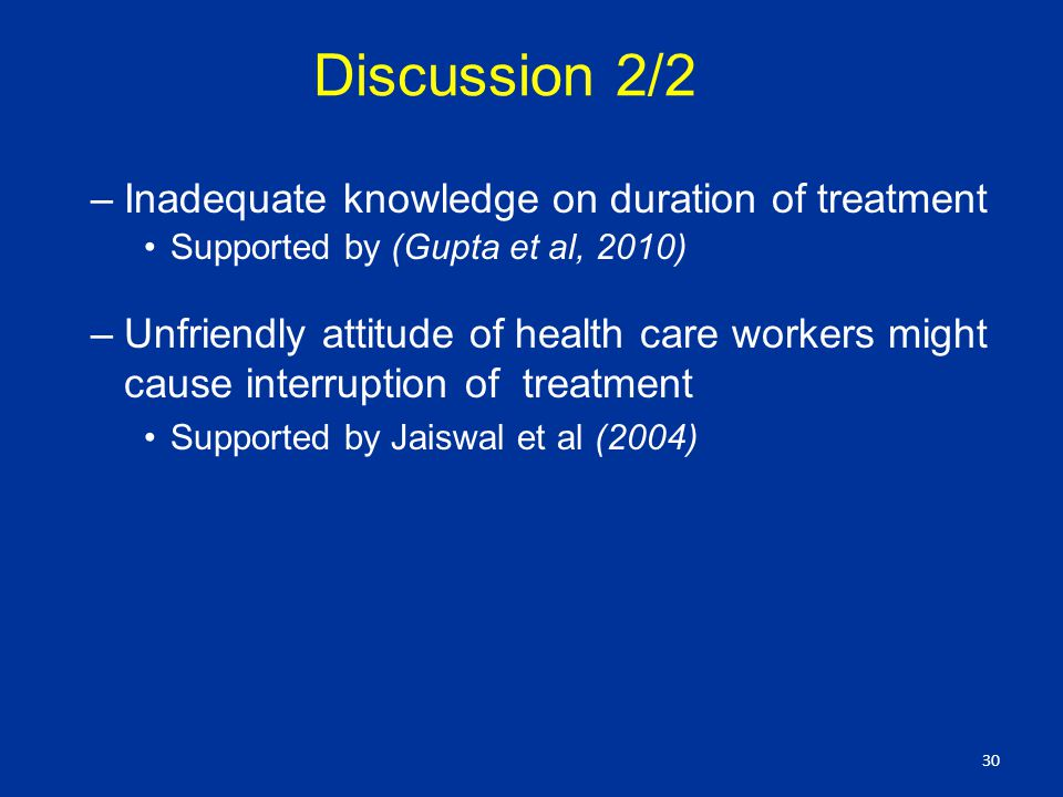 Discussion 2/2 –Inadequate knowledge on duration of treatment Supported by (Gupta et al, 2010) –Unfriendly attitude of health care workers might cause interruption of treatment Supported by Jaiswal et al (2004) 30