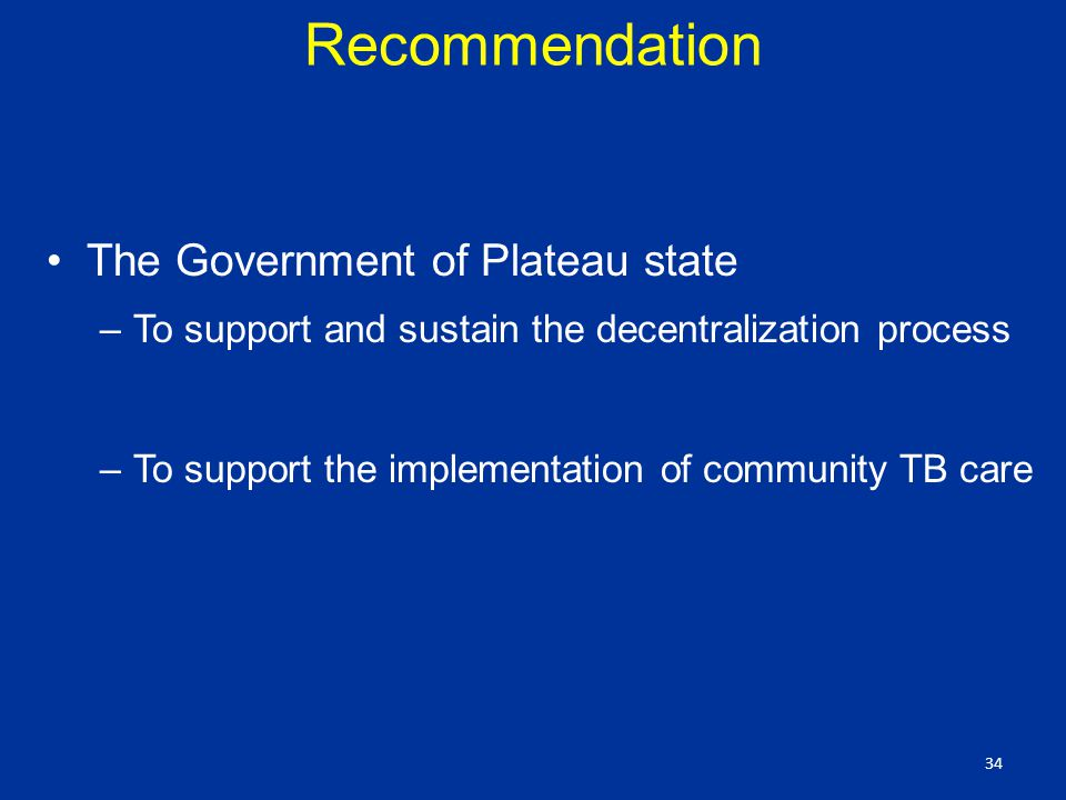 Recommendation The Government of Plateau state –To support and sustain the decentralization process –To support the implementation of community TB care 34