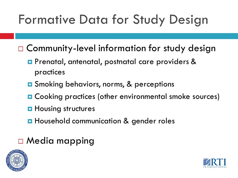 Formative Data for Study Design  Community-level information for study design  Prenatal, antenatal, postnatal care providers & practices  Smoking behaviors, norms, & perceptions  Cooking practices (other environmental smoke sources)  Housing structures  Household communication & gender roles  Media mapping