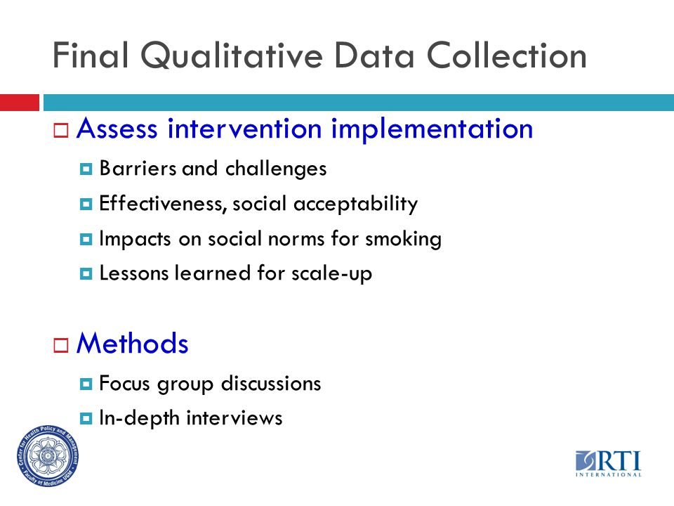 Final Qualitative Data Collection  Assess intervention implementation  Barriers and challenges  Effectiveness, social acceptability  Impacts on social norms for smoking  Lessons learned for scale-up  Methods  Focus group discussions  In-depth interviews
