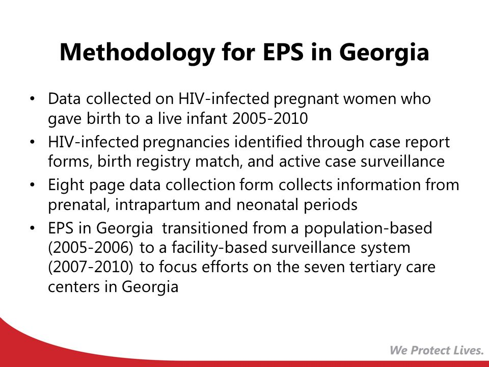 Methodology for EPS in Georgia Data collected on HIV-infected pregnant women who gave birth to a live infant HIV-infected pregnancies identified through case report forms, birth registry match, and active case surveillance Eight page data collection form collects information from prenatal, intrapartum and neonatal periods EPS in Georgia transitioned from a population-based ( ) to a facility-based surveillance system ( ) to focus efforts on the seven tertiary care centers in Georgia