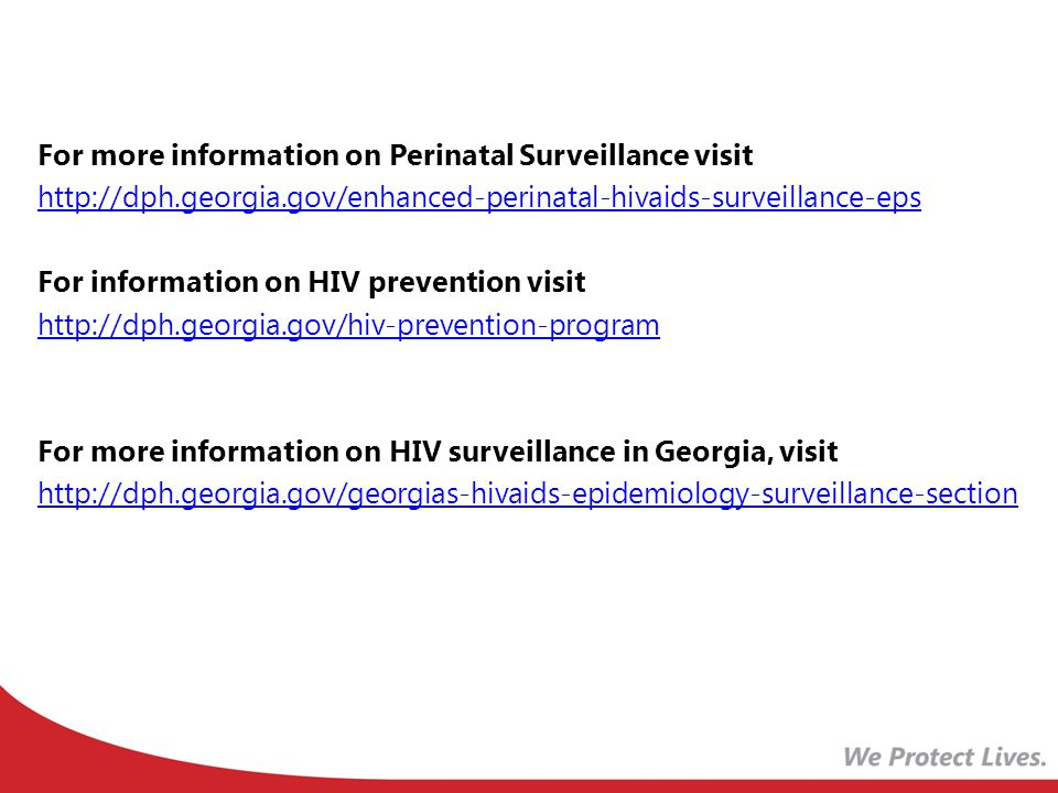 For more information on Perinatal Surveillance visit   For information on HIV prevention visit   For more information on HIV surveillance in Georgia, visit