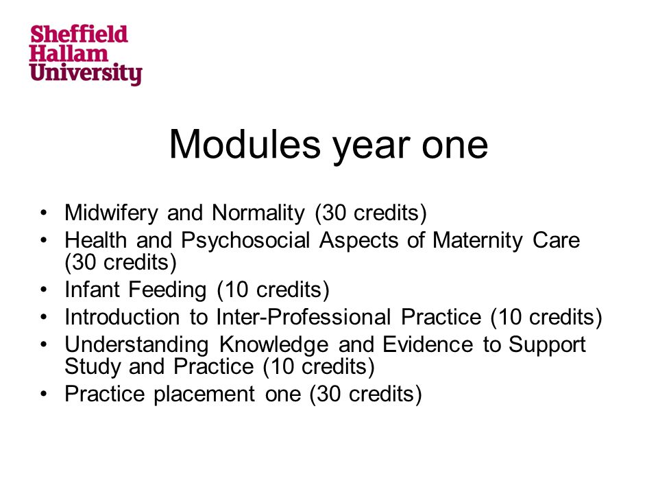 Modules year one Midwifery and Normality (30 credits) Health and Psychosocial Aspects of Maternity Care (30 credits) Infant Feeding (10 credits) Introduction to Inter-Professional Practice (10 credits) Understanding Knowledge and Evidence to Support Study and Practice (10 credits) Practice placement one (30 credits)