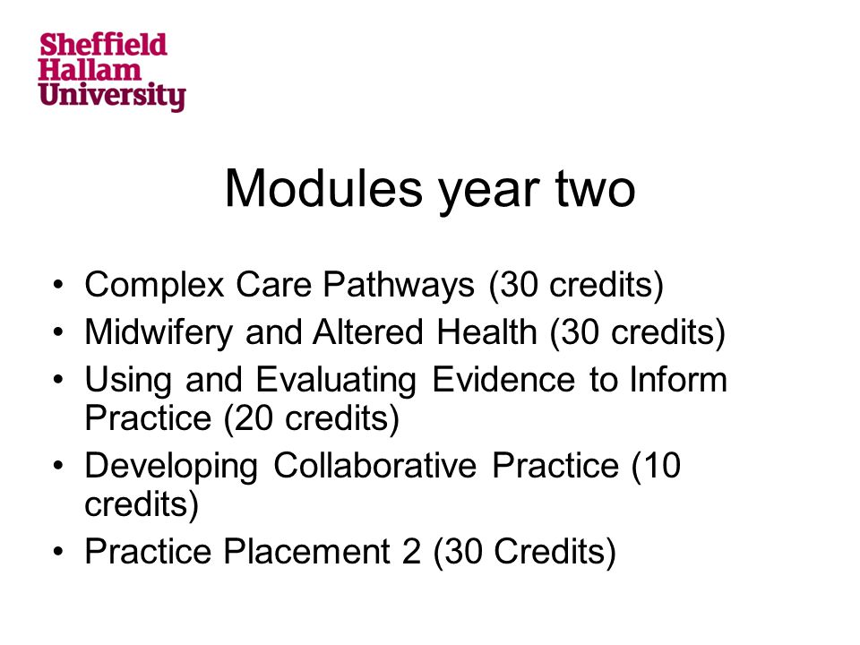 Modules year two Complex Care Pathways (30 credits) Midwifery and Altered Health (30 credits) Using and Evaluating Evidence to Inform Practice (20 credits) Developing Collaborative Practice (10 credits) Practice Placement 2 (30 Credits)