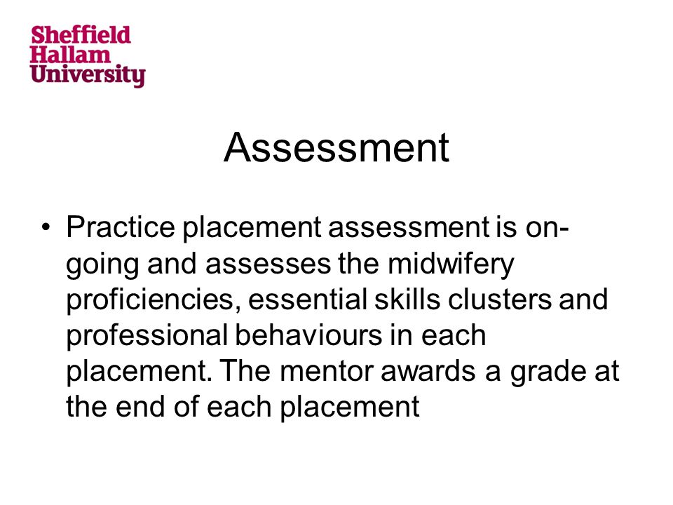 Assessment Practice placement assessment is on- going and assesses the midwifery proficiencies, essential skills clusters and professional behaviours in each placement.