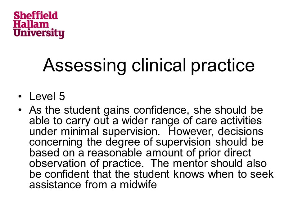 Assessing clinical practice Level 5 As the student gains confidence, she should be able to carry out a wider range of care activities under minimal supervision.
