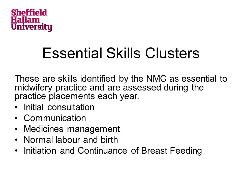 Essential Skills Clusters These are skills identified by the NMC as essential to midwifery practice and are assessed during the practice placements each year.