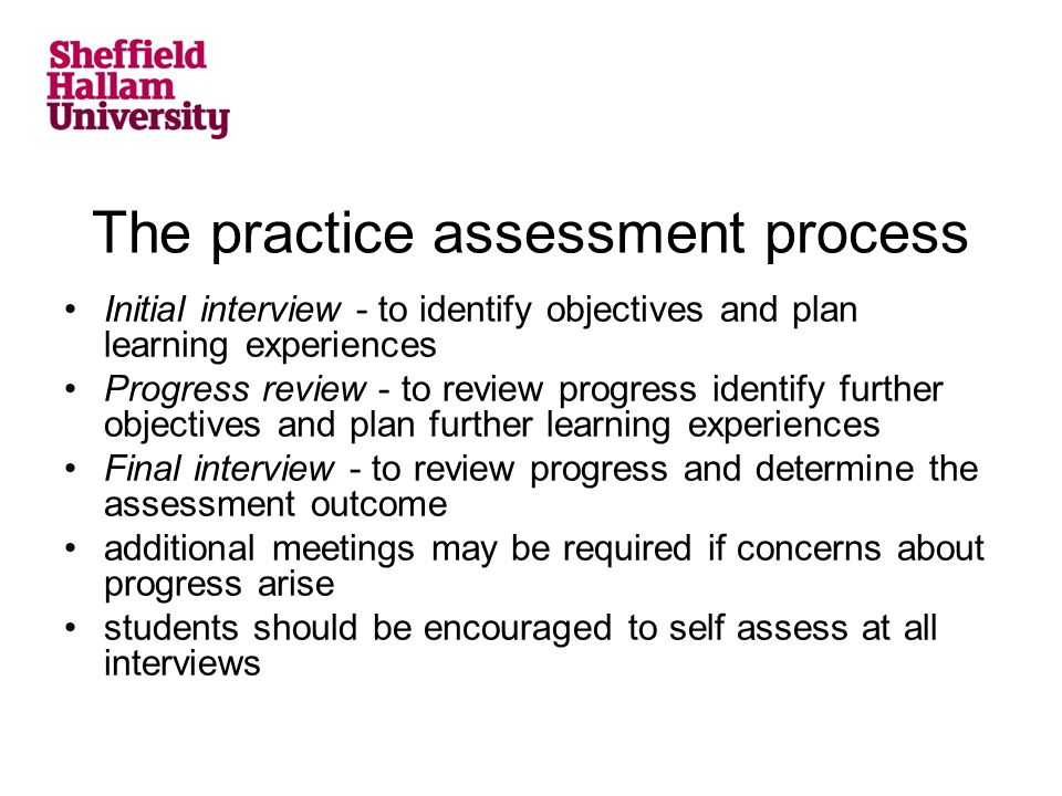 The practice assessment process Initial interview - to identify objectives and plan learning experiences Progress review - to review progress identify further objectives and plan further learning experiences Final interview - to review progress and determine the assessment outcome additional meetings may be required if concerns about progress arise students should be encouraged to self assess at all interviews
