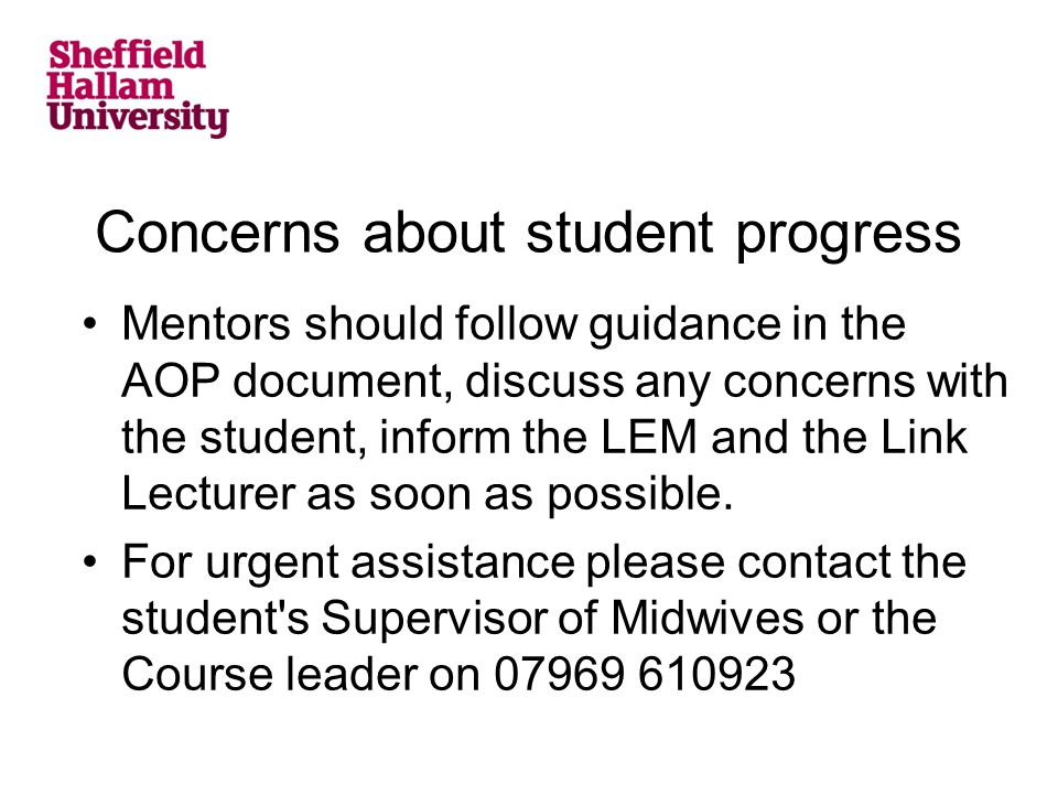 Concerns about student progress Mentors should follow guidance in the AOP document, discuss any concerns with the student, inform the LEM and the Link Lecturer as soon as possible.