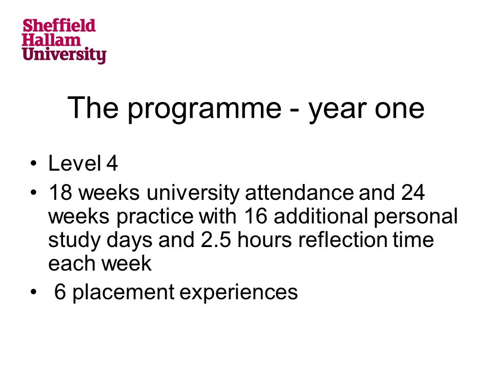 The programme - year one Level 4 18 weeks university attendance and 24 weeks practice with 16 additional personal study days and 2.5 hours reflection time each week 6 placement experiences