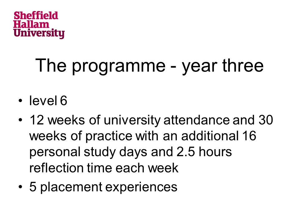 The programme - year three level 6 12 weeks of university attendance and 30 weeks of practice with an additional 16 personal study days and 2.5 hours reflection time each week 5 placement experiences