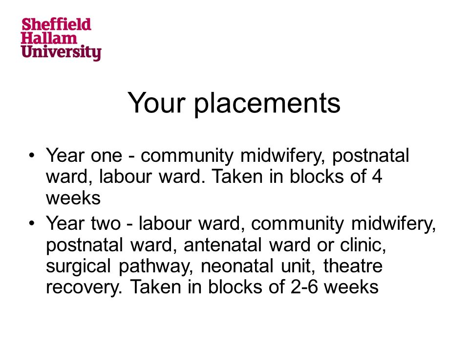 Your placements Year one - community midwifery, postnatal ward, labour ward.