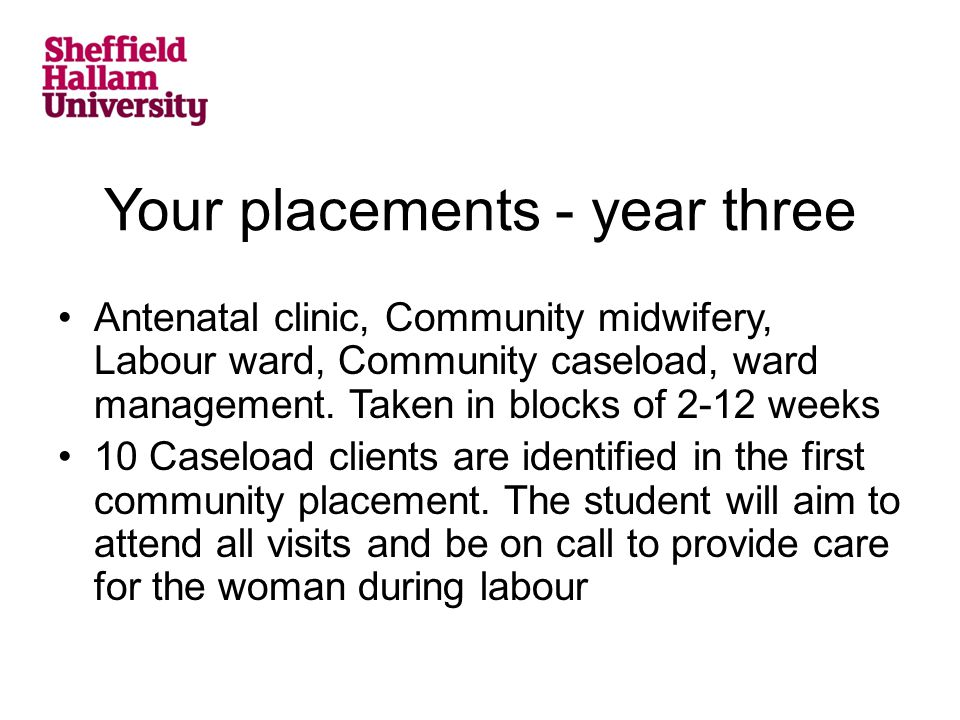 Your placements - year three Antenatal clinic, Community midwifery, Labour ward, Community caseload, ward management.