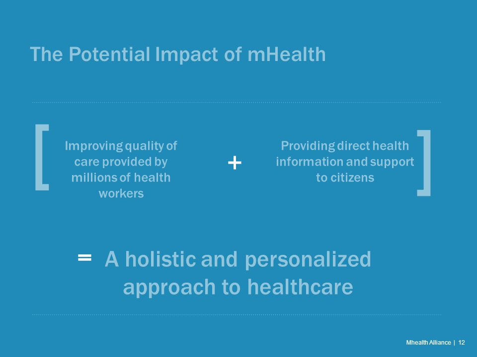 The Potential Impact of mHealth Mhealth Alliance | 12 [ Improving quality of care provided by millions of health workers + = ] Providing direct health information and support to citizens A holistic and personalized approach to healthcare