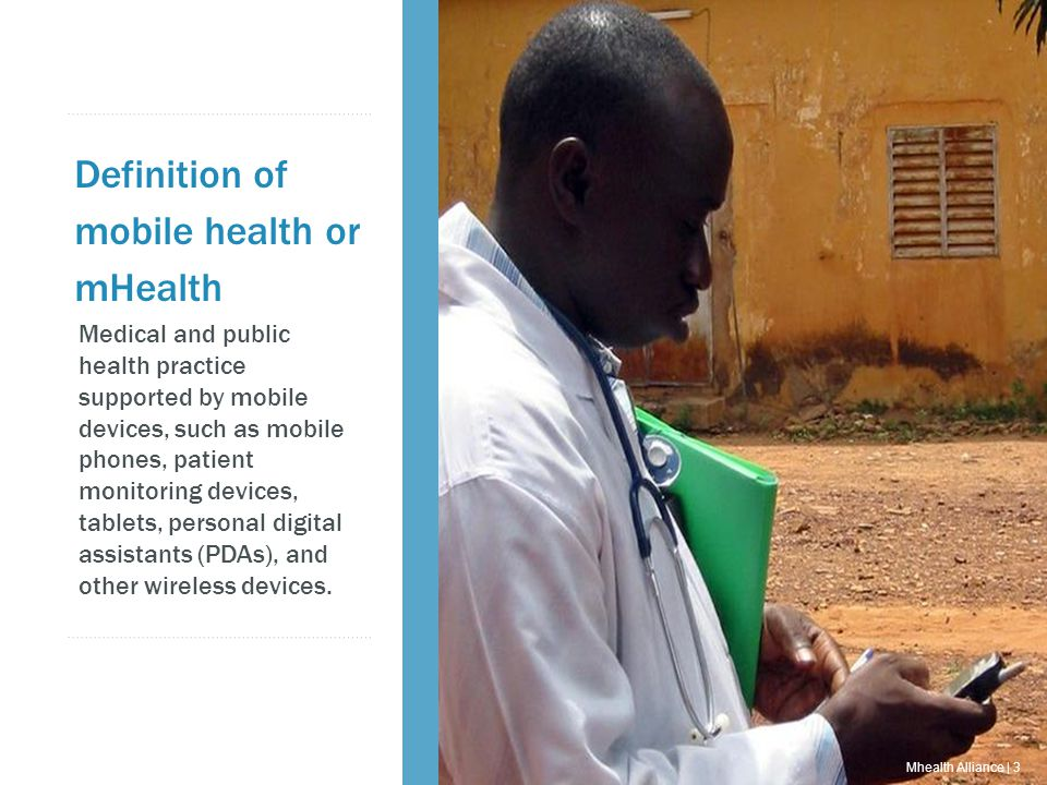 Mhealth Alliance | 2 Definition of mobile health or mHealth Medical and public health practice supported by mobile devices, such as mobile phones, patient monitoring devices, tablets, personal digital assistants (PDAs), and other wireless devices.