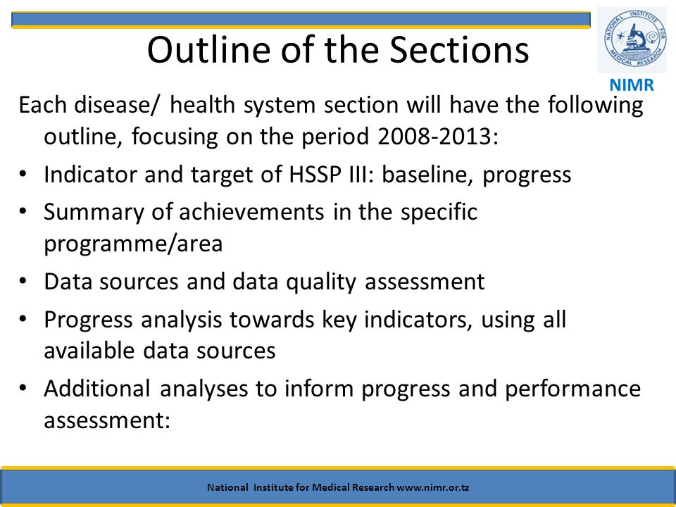 Outline of the Sections Each disease/ health system section will have the following outline, focusing on the period : Indicator and target of HSSP III: baseline, progress Summary of achievements in the specific programme/area Data sources and data quality assessment Progress analysis towards key indicators, using all available data sources Additional analyses to inform progress and performance assessment: National Institute for Medical Research