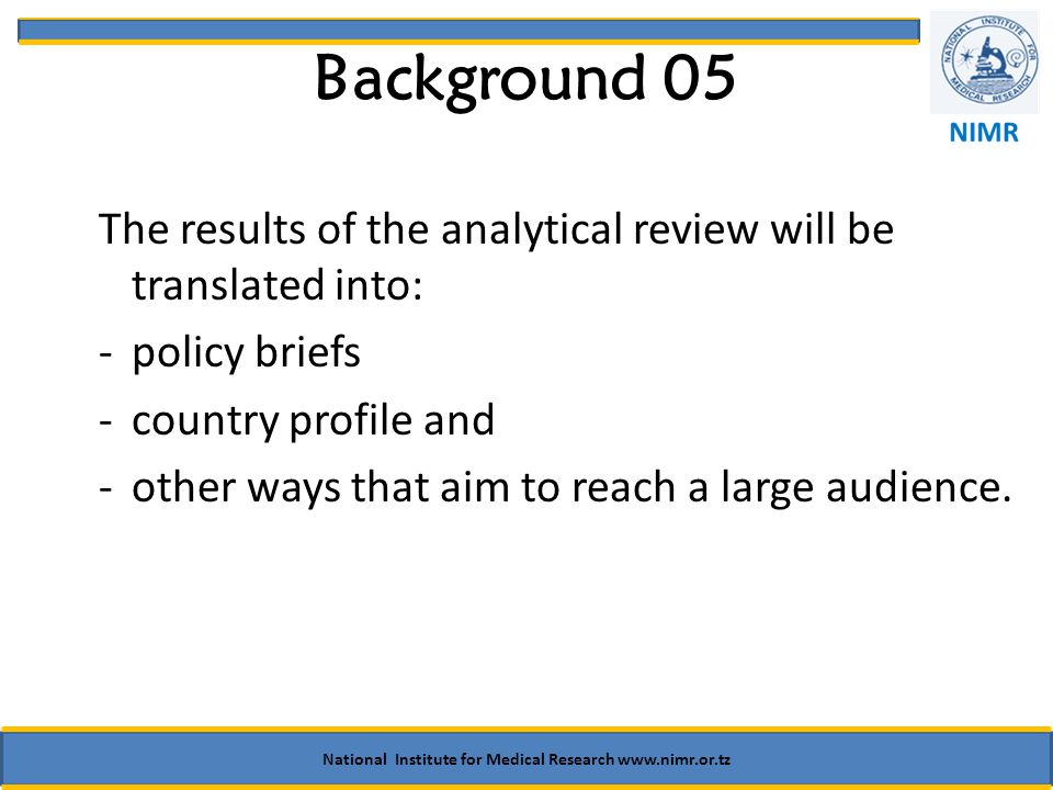 Background 05 The results of the analytical review will be translated into: -policy briefs -country profile and -other ways that aim to reach a large audience.