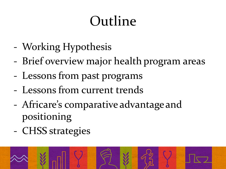 Outline -Working Hypothesis -Brief overview major health program areas -Lessons from past programs -Lessons from current trends -Africare's comparative advantage and positioning -CHSS strategies