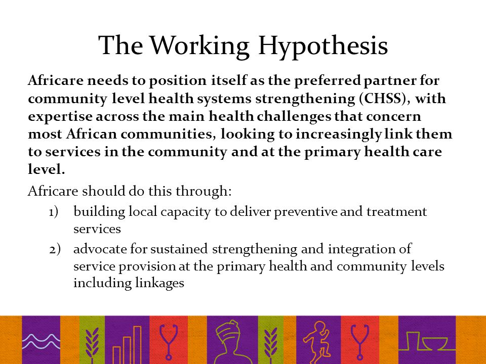 The Working Hypothesis Africare needs to position itself as the preferred partner for community level health systems strengthening (CHSS), with expertise across the main health challenges that concern most African communities, looking to increasingly link them to services in the community and at the primary health care level.