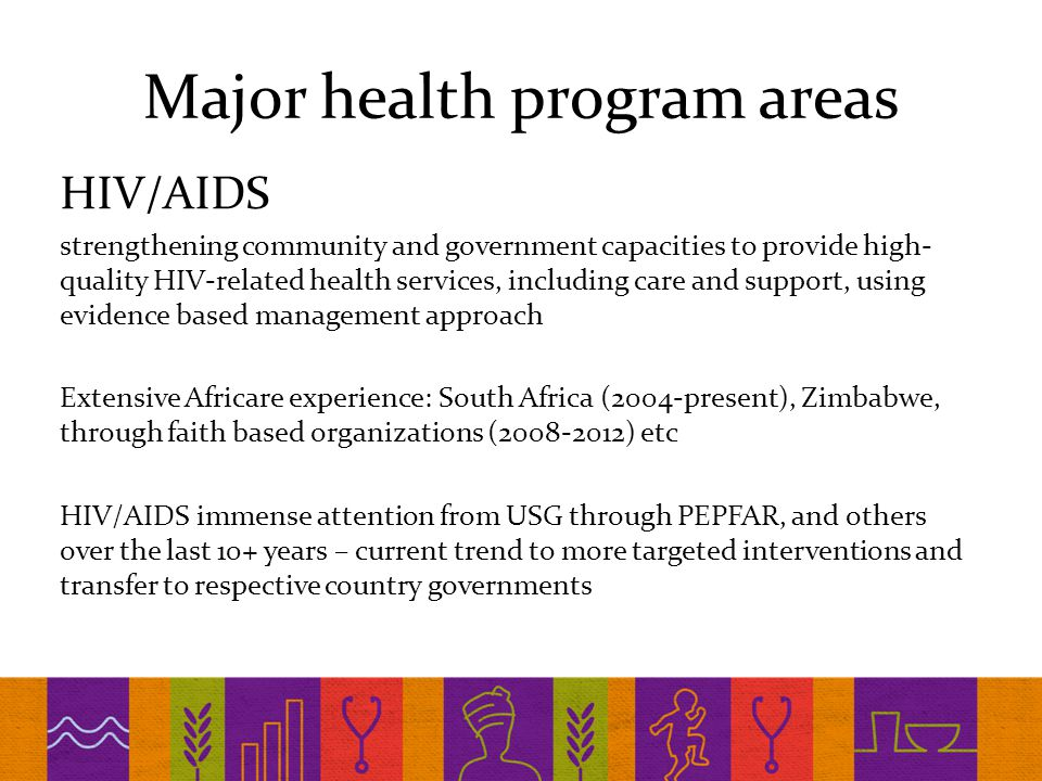 Major health program areas HIV/AIDS strengthening community and government capacities to provide high- quality HIV-related health services, including care and support, using evidence based management approach Extensive Africare experience: South Africa (2004-present), Zimbabwe, through faith based organizations (2008-2012) etc HIV/AIDS immense attention from USG through PEPFAR, and others over the last 10+ years – current trend to more targeted interventions and transfer to respective country governments