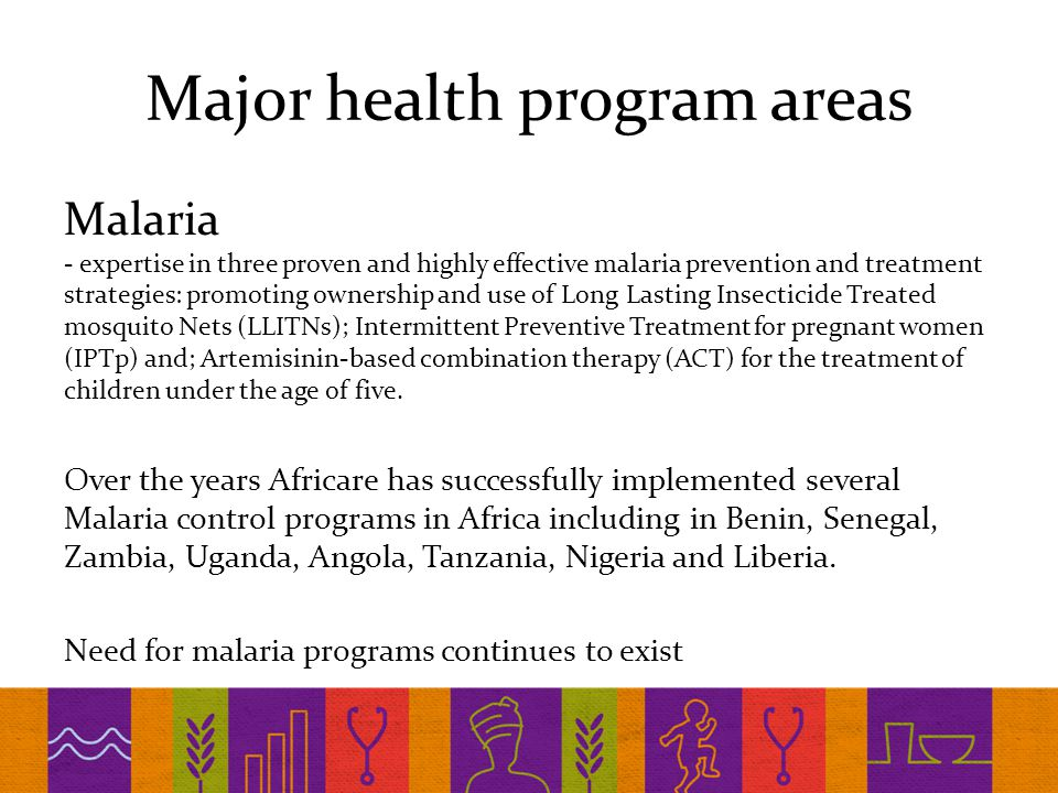 Major health program areas Malaria - expertise in three proven and highly effective malaria prevention and treatment strategies: promoting ownership and use of Long Lasting Insecticide Treated mosquito Nets (LLITNs); Intermittent Preventive Treatment for pregnant women (IPTp) and; Artemisinin-based combination therapy (ACT) for the treatment of children under the age of five.