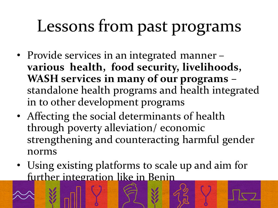 Lessons from past programs Provide services in an integrated manner – various health, food security, livelihoods, WASH services in many of our programs – standalone health programs and health integrated in to other development programs Affecting the social determinants of health through poverty alleviation/ economic strengthening and counteracting harmful gender norms Using existing platforms to scale up and aim for further integration like in Benin
