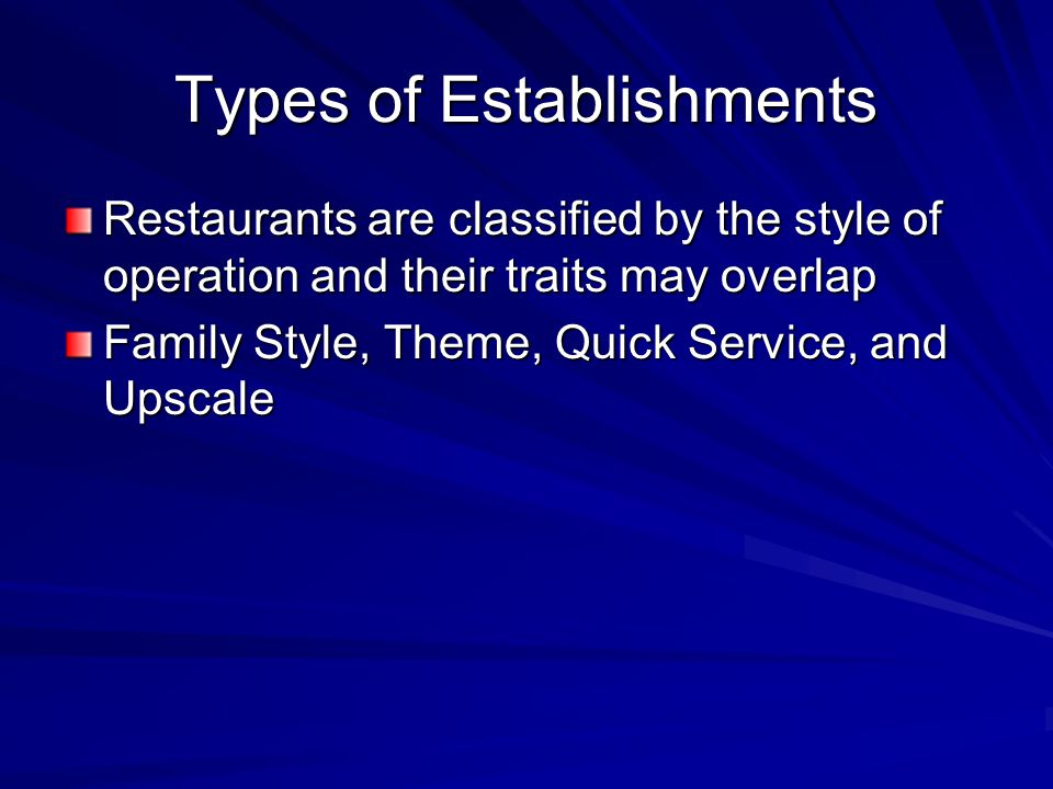 Types of Establishments Restaurants are classified by the style of operation and their traits may overlap Family Style, Theme, Quick Service, and Upscale