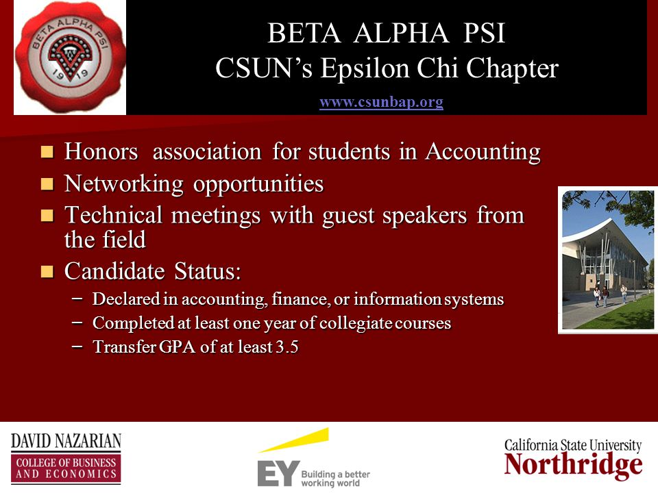 Honors association for students in Accounting Honors association for students in Accounting Networking opportunities Networking opportunities Technical meetings with guest speakers from the field Technical meetings with guest speakers from the field Candidate Status: Candidate Status: – Declared in accounting, finance, or information systems – Completed at least one year of collegiate courses – Transfer GPA of at least 3.5 s   BETA ALPHA PSI CSUN's Epsilon Chi Chapter