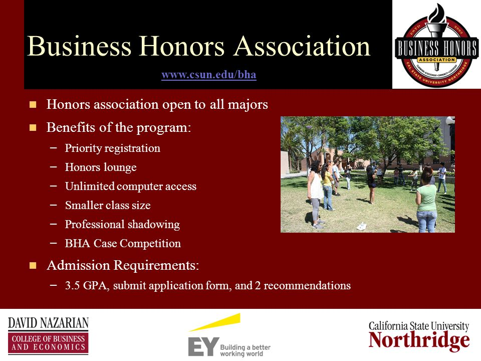 Business Honors Association Honors association open to all majors Benefits of the program: – Priority registration – Honors lounge – Unlimited computer access – Smaller class size – Professional shadowing – BHA Case Competition Admission Requirements: – 3.5 GPA, submit application form, and 2 recommendations