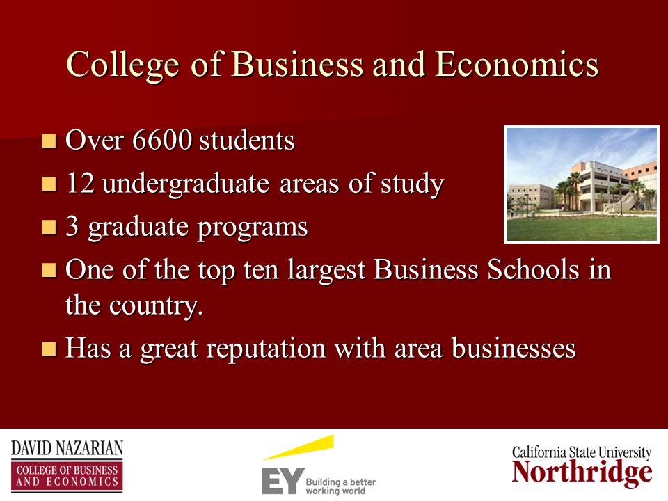 College of Business and Economics Over 6600 students Over 6600 students 12 undergraduate areas of study 12 undergraduate areas of study 3 graduate programs 3 graduate programs One of the top ten largest Business Schools in the country.