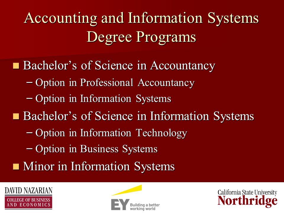 Accounting and Information Systems Degree Programs Bachelor's of Science in Accountancy Bachelor's of Science in Accountancy – Option in Professional Accountancy – Option in Information Systems Bachelor's of Science in Information Systems Bachelor's of Science in Information Systems – Option in Information Technology – Option in Business Systems Minor in Information Systems Minor in Information Systems