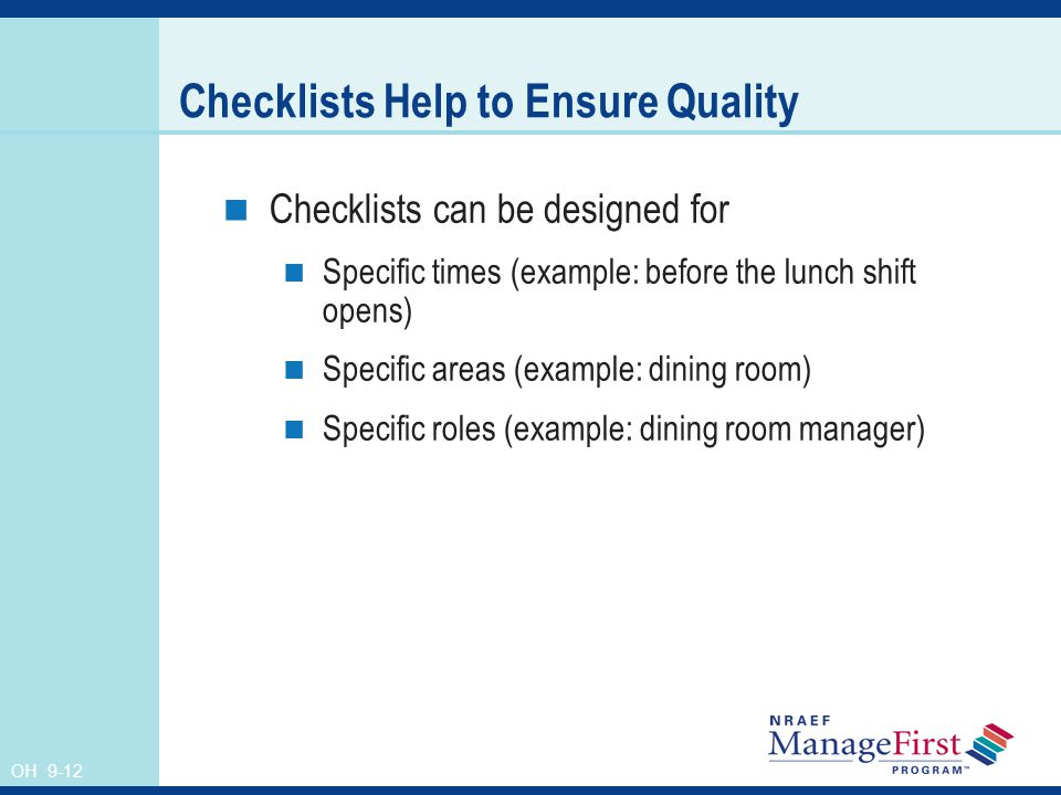 OH 9-12 Checklists Help to Ensure Quality Checklists can be designed for Specific times (example: before the lunch shift opens) Specific areas (example: dining room) Specific roles (example: dining room manager)