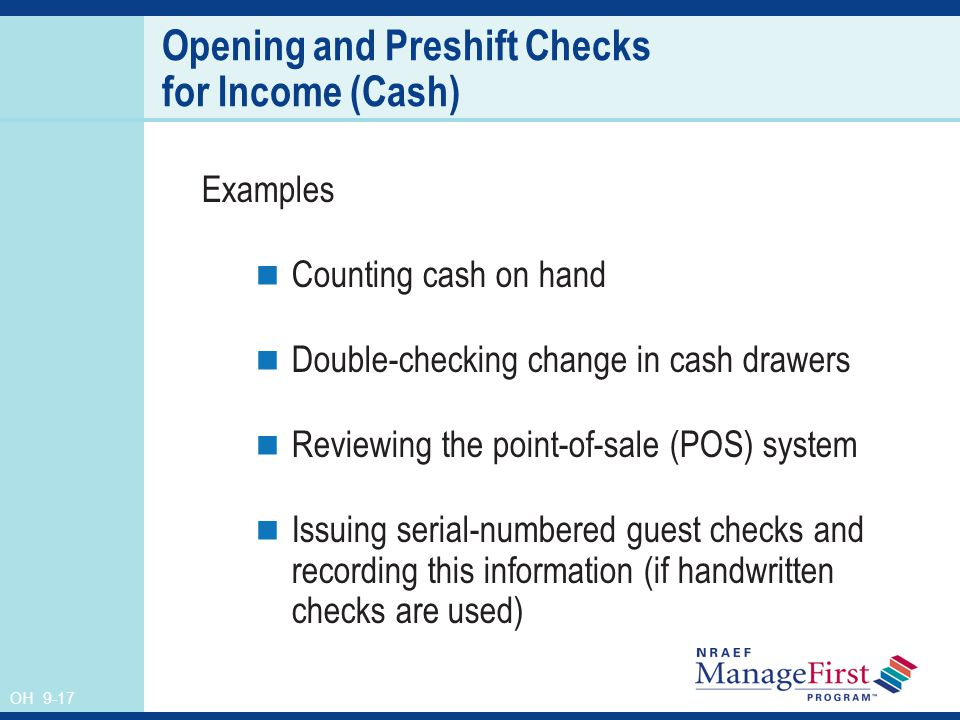 OH 9-17 Opening and Preshift Checks for Income (Cash) Examples Counting cash on hand Double-checking change in cash drawers Reviewing the point-of-sale (POS) system Issuing serial-numbered guest checks and recording this information (if handwritten checks are used)