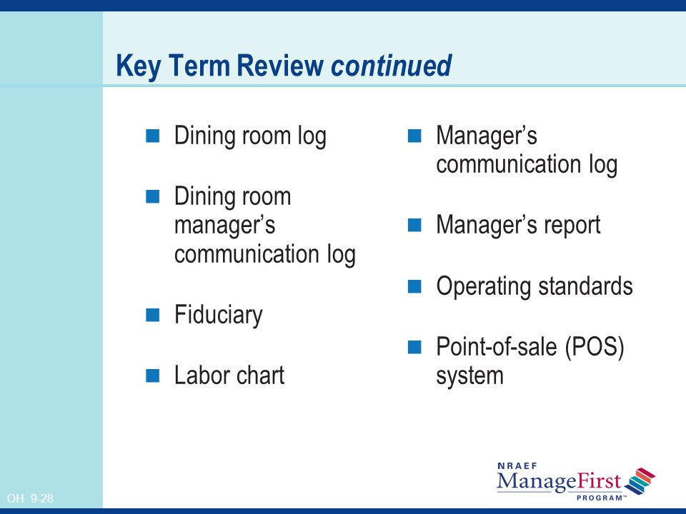 OH 9-28 Key Term Review continued Dining room log Dining room manager's communication log Fiduciary Labor chart Manager's communication log Manager's report Operating standards Point-of-sale (POS) system