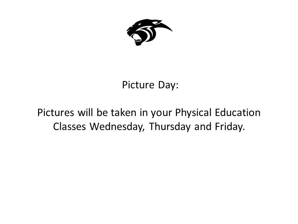 Picture Day: Pictures will be taken in your Physical Education Classes Wednesday, Thursday and Friday.