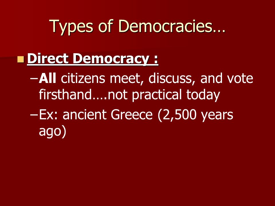 Types of Democracies… Direct Democracy : Direct Democracy : – –All citizens meet, discuss, and vote firsthand….not practical today – –Ex: ancient Gree