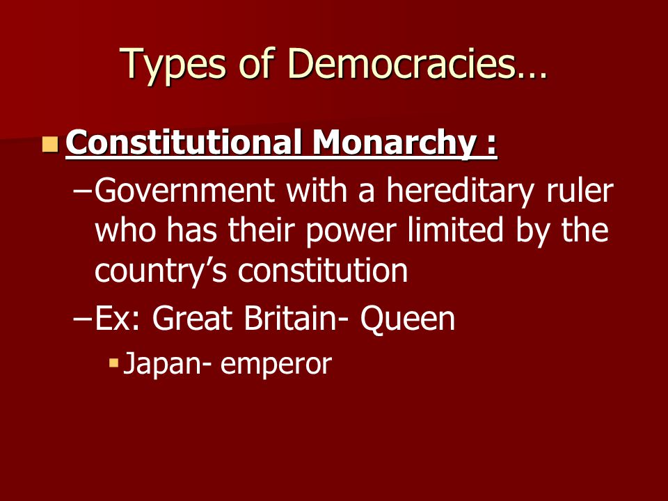 Types of Democracies… Constitutional Monarchy : Constitutional Monarchy : – –Government with a hereditary ruler who has their power limited by the cou