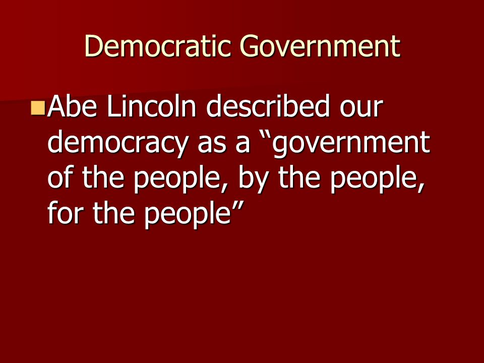 "Democratic Government Abe Lincoln described our democracy as a ""government of the people, by the people, for the people"" Abe Lincoln described our dem"
