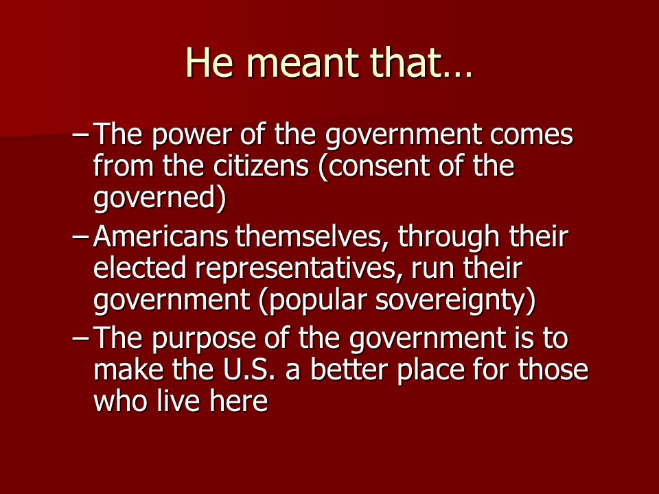 He meant that… –The power of the government comes from the citizens (consent of the governed) –Americans themselves, through their elected representat