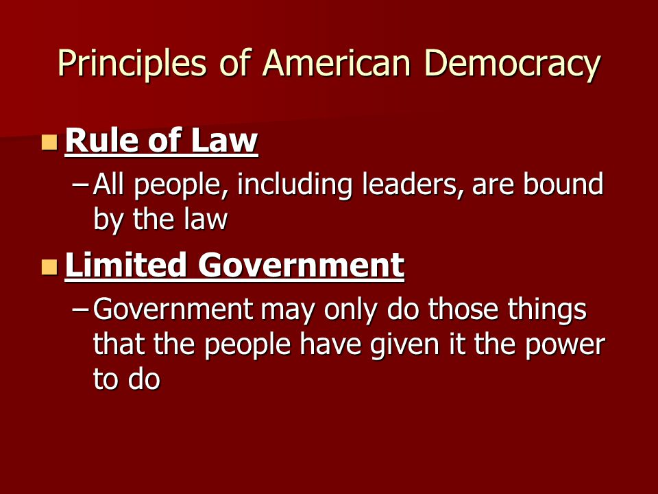 Principles of American Democracy Rule of Law Rule of Law –All people, including leaders, are bound by the law Limited Government Limited Government –G