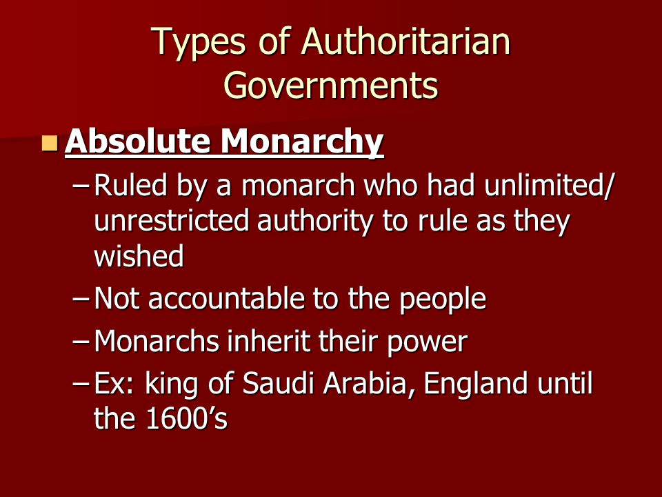 Types of Authoritarian Governments Absolute Monarchy Absolute Monarchy –Ruled by a monarch who had unlimited/ unrestricted authority to rule as they w