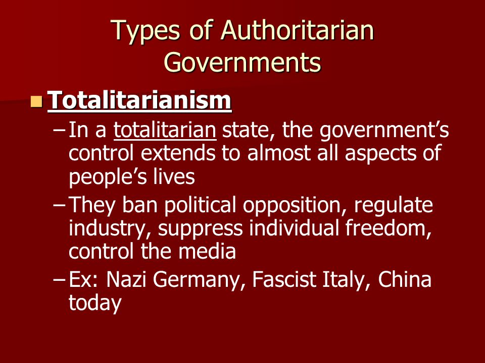 Types of Authoritarian Governments Totalitarianism Totalitarianism – –In a totalitarian state, the government's control extends to almost all aspects