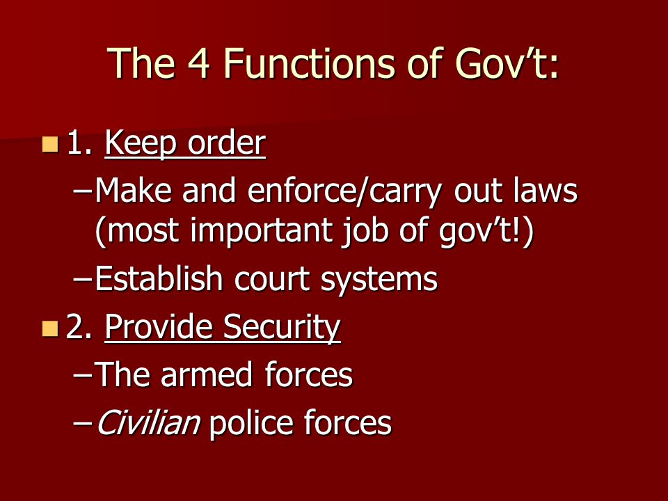 The 4 Functions of Gov't: 1. Keep order 1. Keep order –Make and enforce/carry out laws (most important job of gov't!) –Establish court systems 2. Prov