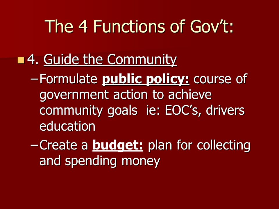 The 4 Functions of Gov't: 4. Guide the Community 4. Guide the Community –Formulate public policy: course of government action to achieve community goa
