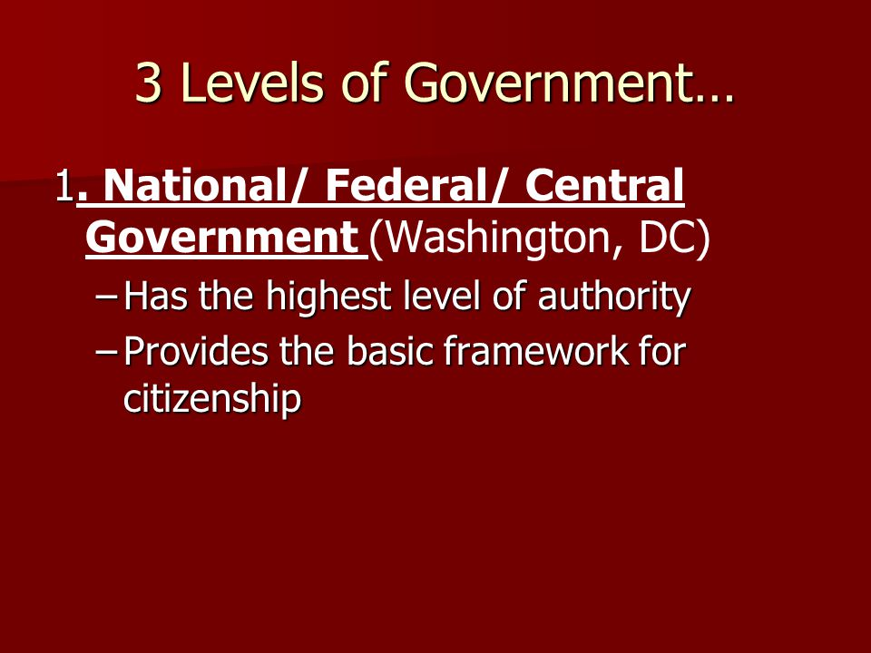 3 Levels of Government… 1 1. National/ Federal/ Central Government (Washington, DC) –Has the highest level of authority –Provides the basic framework