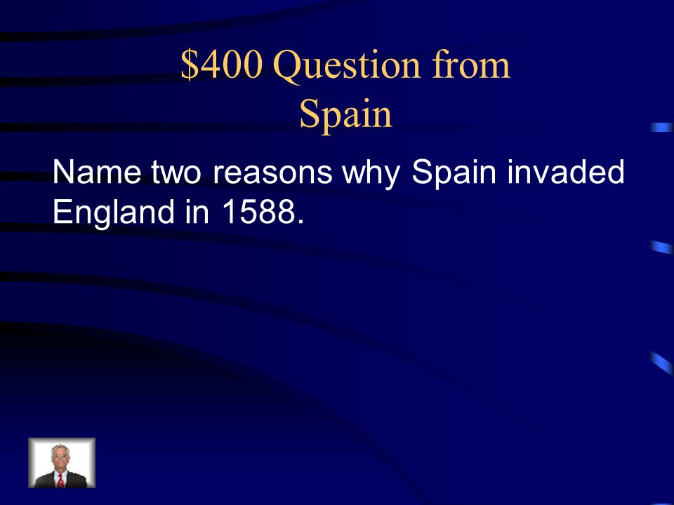$400 Question from Spain Name two reasons why Spain invaded England in 1588.